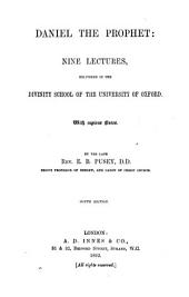 Daniel the Prophet: Nine Lectures Delivered in the Divinity School of the University of Oxford, with Copious Notes