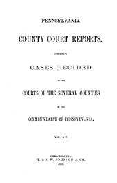 Pennsylvania County Court Reports: Containing Cases Decided in the Courts of the Several Counties of the Commonwealth of Pennsylvania, Volume 12
