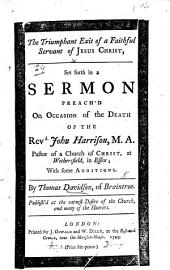 The Triumphant Exit of a Faithful Servant of Jesus Christ, Set Forth in a Sermon Preach'd on Occasion of the Death of the Revd John Harrison, M.A., Pastor of a Church of Christ, at Wethersfield, in Essex; with Some Additions, Etc