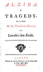 Alzira. A tragedy. As it is acted at the Theatre-Royal in Lincoln's-Inn Fields. [In verse, translated by Aaron Hill.]