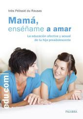 Mamá, enséñame a amar: La educación afectiva y sexual de tu hija preadolescente