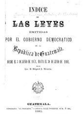 Indice de las leyes emitadas por el gobierno democratico de la República de Guatemala: desde el 3 de junio de 1871, hasta el 30 de junio de 1881