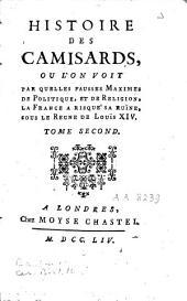 Histoire des Camisards, où l'on voit par quelles fausses maximes de politique et de religion la France a risqué sa ruine sous le règne de Louis XIV: Volume2