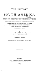 The History of South America from Its Discovery to the Present Time: Compiled from the Works of the Best Authors and from Authentic Documents, Many Hitherto Unpublished, in Various Archives and Public and Private Libraries in America and Spain