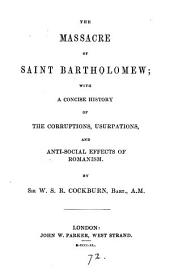 The massacre of saint Bartholomew; with a concise history of the corruptions, usurpations and anti-social effects of Romanism