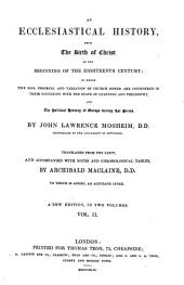 An Ecclesiastical History, from the Birth of Christ to the Beginning of the Eighteenth Century: In which the Rise, Progress, and Variations of Church Power, are Considered in Their Connexion with the State of Learning and Philosophy, and the Political History of Europe During that Period, Volume 2