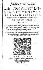 Jordani Bruni Nolani De Triplici Minimo Et Mensvra Ad Trivm Specvlatiuarum scientiarum & multarum actiuarum artium prinicpia, Libri V
