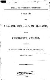 Kansas-Lecompton Convention: Speech of Senator Douglas, of Illinois, on the President's Message. Delivered in the Senate of the United States, December 9, 1857, Volume 3