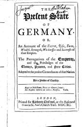 The Present State of Germany, Or An Account of the Extent, Rise, Form, Wealth, Strength, Weaknesses and Interests of that Empire: The Prerogatives of the Emperor and the Priviledges of the Electors, Princes and Free Cities, Adapted to the Present Circumstances of that Nation