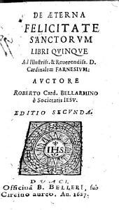De æterna felicitate sanctorum libri quinque ad illustriss. & reuerendiss. d. cardinalem Farnesium: auctore Robertyo card. Bellarmino ..