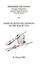Remember the Raisin! Kentucky and Kentuckians in the Battles and Massacre at Frenchtown, Michigan Territory, in the War of 1812: Reprinted with Notes on Kentucky Veterans of the War of 1812