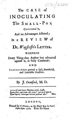 The Case of Inoculating the Small-pox Consider'd, and Its Advantages Asserted; in a Review of Dr. Wagstaffe's Letter. Wherein Every Thing that Author Has Advanced Against It, is Fully Confuted: and Inoculation Proved a Safe, Beneficial, and Laudable Practice