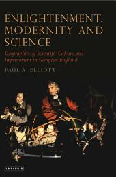 Enlightenment, Modernity and Science: Geographies of Scientific Culture and Improvement in Georgian England