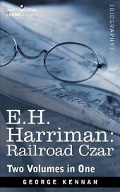 E. H. Harriman: Railroad Czar: Two Volumes in One