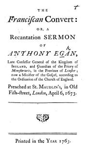 The Franciscan Convert  or  a recantation sermon on Luke xxii  32 of A  E   late Confessor General of the Kingdom of Ireland  etc   preached in London on April 6  1673  To which is annexed a narrative of the strange behaviour and speeches of the papists in Ireland since His Majesties Declaration of Indulgence  etc PDF