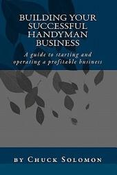 Building Your Successful Handyman Business: A Guide to Starting and Operating a Profitable Contracting Business