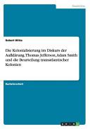 Die Kolonialisierung im Diskurs der Aufkl  rung  Thomas Jefferson  Adam Smith und die Beurteilung transatlantischer Kolonien PDF