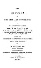 The History of the Life and Sufferings of the Reverend and Learned John Wiclif, D.D. ...: Together with a Collection of Papers and Records Relating to the Said History