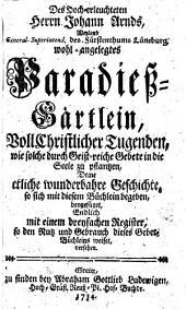 Des Hoch-erleuchteten Herrn Johann Arnds, Weyland General-Superintend. des Fürstenthums Lüneburg wohl-angelegtes Paradieß-Gärtlein, Voll christlicher Tugendes, wie solche durch Geist-reiche Gebete in die Seele zu pflantzen, Deme etliche wunderbahre Geschichte, so sich mit diesem Buchlein begeben, beygefuget, Endlich mit einem dreyfachen Register, so den Nutz und Gebrauch dieses Gebet-Buchleins weiset, versehen