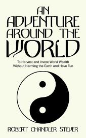 An Adventure Around the World: To Harvest and Invest World Wealth Without Harming the Earth and Have Fun