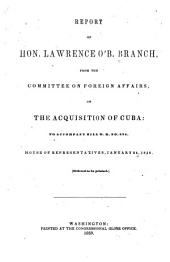 Report of L.O'B. Branch from the Committee on Foreign Affairs, on the Acquisition of Cuba: To Accompany Bill H.R. No. 678. House of Representatives, Jan. 24, 1859