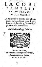 Iacobi Pamelii ... De Religionibus diversis non admittendis in uno aliquo unius Regni, Monarchiae, Provinciae, Ditionis ... loco ... relatio