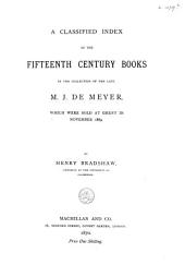 A Classified Index of the Fifteenth Century Books in the Collection of the Late M. J. de Meyer: Which Were Sold at Ghent in November 1869
