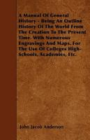 A Manual of General History   Being an Outline History of the World from the Creation to the Present Time  with Numerous Engravings and Maps  for the Use of Colleges High Schools  Academies  Etc  PDF