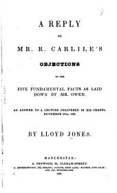 A Reply to Mr. R. Carlile's Objections to the Five Fundamental Facts as Laid Down by Mr. Owen: An Answer to a Lecture Delivered in His Chapel, November 27th, 1837