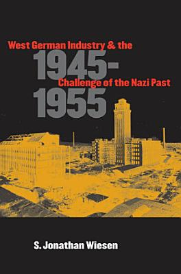 West German Industry and the Challenge of the Nazi Past  1945 1955 PDF