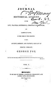 A Journal Or Historical Account of the Life, Travels, Sufferings, Christian Experiences, and Labour of Love in the Work of the Ministry of that Ancient, Eminent, and Faithful Servant of Jesus Christ, George Fox