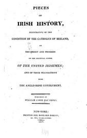 Pieces of Irish History: Illustrative of the Condition of the Catholics of Ireland; of the Origin and Progress of the Political System of the United Irishmen; and of Their Transactions with the Anglo-Irish Government