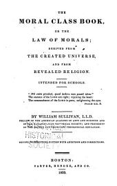 The Moral Class Book, Or The Law of Morals: Derived from the Created Universe, and from Revealed Religion. Intended for Schools ...