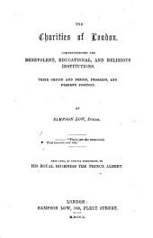 The Charities of London; Comprehending the Benevolent, Educational and Religious Institutions; Their Origin and Design, Progress, and Present Position