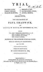 Trial of David Lynn, Jabez Meigs, Elijah Barton, Prince Cain, Nathaniel Lynn, Ansel Meigs, and Adam Pitts, for the Murder of Paul Chadwick, at Malta, in Maine, on September 8th, 1809: Before the Hon. Theodore Sedgwick ... Hon. Samuel Sewall ... Hon. George Thatcher, Hon. Isaac Parker, Justices of the Supreme Judicial Court, Held at Augusta, by Adjournment, Nov. 16, 1809