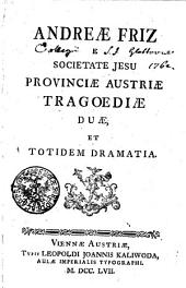 Andreae Friz E Societate Jesu Provinciae Austriae Tragoediae Duae, Et Totidem Dramatia