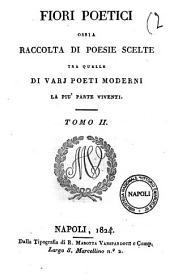 Fiori poetici ossia raccolta di poesie scelte tra quelle di vari poeti moderni la più parte viventi [tomo1]-4: Tomo 2, Volume 2
