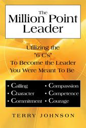 "The Million Point Leader: Utilizing the ""6 C's"" To Become the Leader You Were Meant To Be"