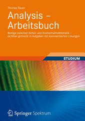 Analysis - Arbeitsbuch: Bezüge zwischen Schul- und Hochschulmathematik – sichtbar gemacht in Aufgaben mit kommentierten Lösungen