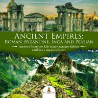 Ancient Empires   Roman  Byzantine  Inca and Persian   Ancient History for Kids Junior Scholars Edition   Children s Ancient History PDF