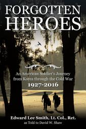 Forgotten Heroes: An American Soldier'S Journey from Korea Through the Cold War