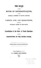 The Rules of the House of Representatives, of the General Assembly of South Carolina: Various Acts and Resolutions, Containing Standing Orders of the House ; the Constitution of the State of South Carolina, and the Constitution of the United States