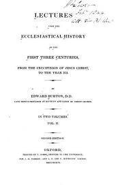 Lectures Upon the Ecclestiastical History of the First Three Centuries, from the Crucifixion of Jesus Christ, to the Year 313: Volume 2