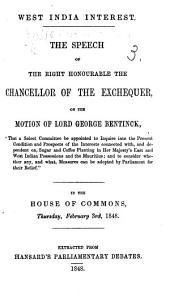 "West India Interest. The speech of ... the Chancellor of the Exchequer on the motion of Lord George Bentinck, ""That a select committee be appointed to inquire into the present condition ... of the interests connected with ... sugar and coffee planting in Her Majesty's West Indian possessions"" ... February 3rd, 1848. Extracted from Hansard's Parliamentary Debates"