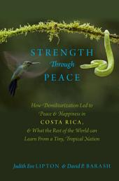 Strength Through Peace: How Demilitarization Led to Peace and Happiness in Costa Rica, and What the Rest of the World can Learn From a Tiny, Tropical Nation