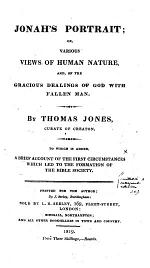 Jonah's Portrait; or, various views of human nature, and of the gracious dealings of God with fallen man. ... To which is added a brief account of the first circumstances which led to the formation of the Bible Society