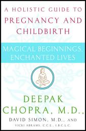 Magical Beginnings, Enchanted Lives: A Guide to Pregnancy and Childbirth Through Meditation, Ayurveda,and Yoga Techniques