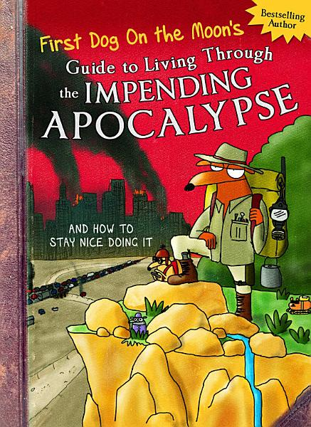 Download First Dog On the Moon s Guide to Living Through the Impending Apocalypse and How to Stay Nice Doing It Book