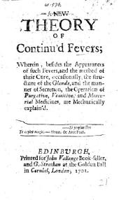 A New Theory of continual Fevers, etc. By George Cheyne