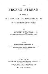 The Frozen Stream; an Account of the Formation and Properties of Ice, in Various Parts of the World ...